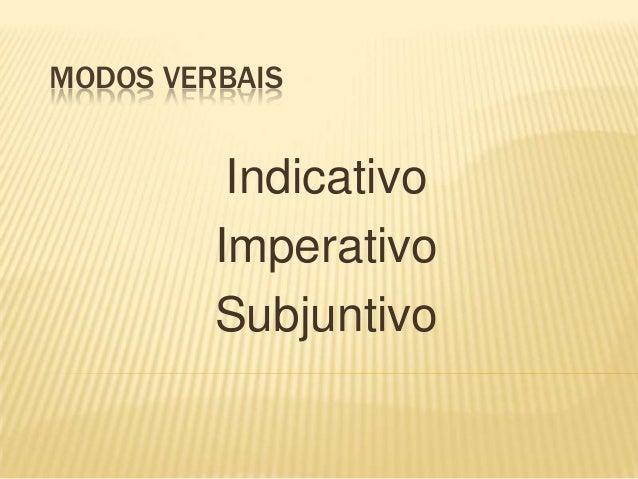MODOS VERBAIS          Indicativo         Imperativo         Subjuntivo