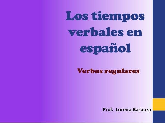 Los tiemposverbales en  español Verbos regulares       Prof. Lorena Barboza