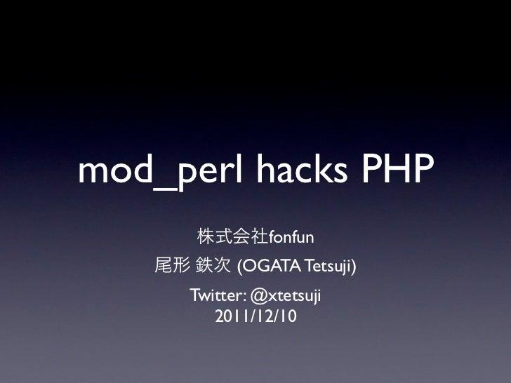 mod_perl hacks PHP               fonfun           (OGATA Tetsuji)     Twitter: @xtetsuji        2011/12/10