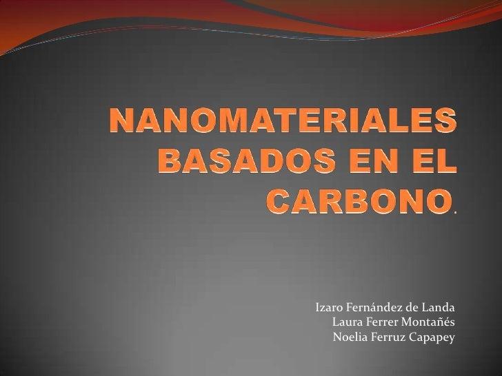 NANOMATERIALES BASADOS EN EL CARBONO.<br />Izaro Fernández de Landa<br />Laura Ferrer Montañés<br />Noelia FerruzCapapey<b...
