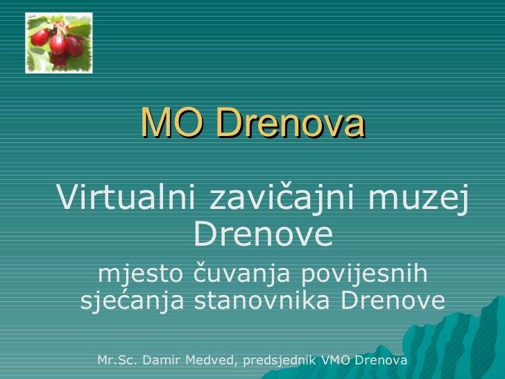 MO Drenova Virtualni zavičajni muzej Drenove mjesto čuvanja povijesnih sjećanja stanovnika Drenove Mr.Sc. Damir Medved, pr...