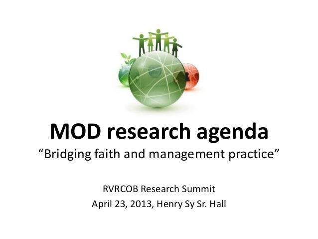 """MOD research agenda """"Bridging faith and management practice"""" RVRCOB Research Summit April 23, 2013, Henry Sy Sr. Hall"""