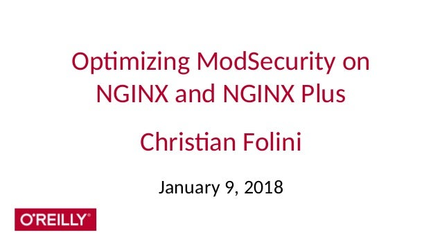 Optimizing ModSecurity on NGINX and NGINX Plus Christian Folini January 9, 2018