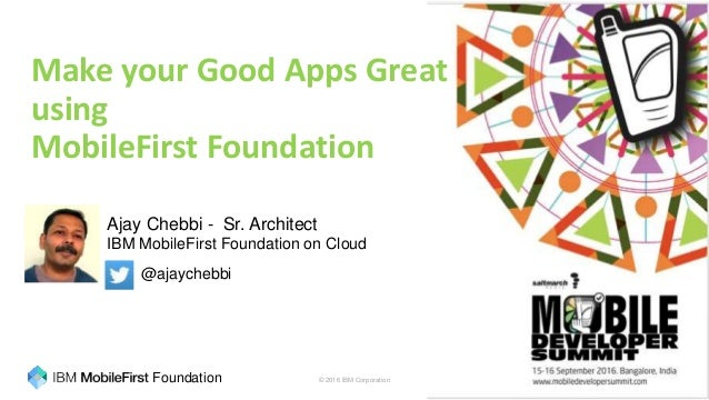 © 2016 IBM Corporation 1Foundation @ajaychebbi Ajay Chebbi - Sr. Architect @ajaychebbi Make your Good Apps Great using Mob...