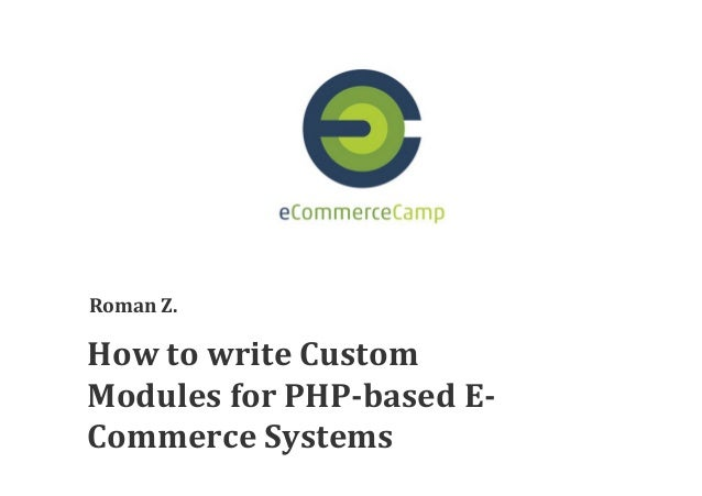 How  to  write  Custom   Modules  for  PHP-based  E- Commerce  Systems   Roman  Z.
