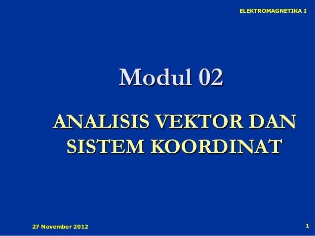 ELEKTROMAGNETIKA I                   Modul 02     ANALISIS VEKTOR DAN      SISTEM KOORDINAT27 November 2012               ...
