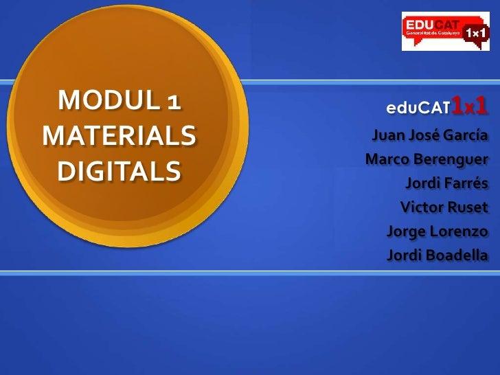 MODUL 1MATERIALS DIGITALS<br />eduCAT1x1<br />Juan José García<br />Marco Berenguer<br />Jordi Farrés<br />Victor Ruset<br...