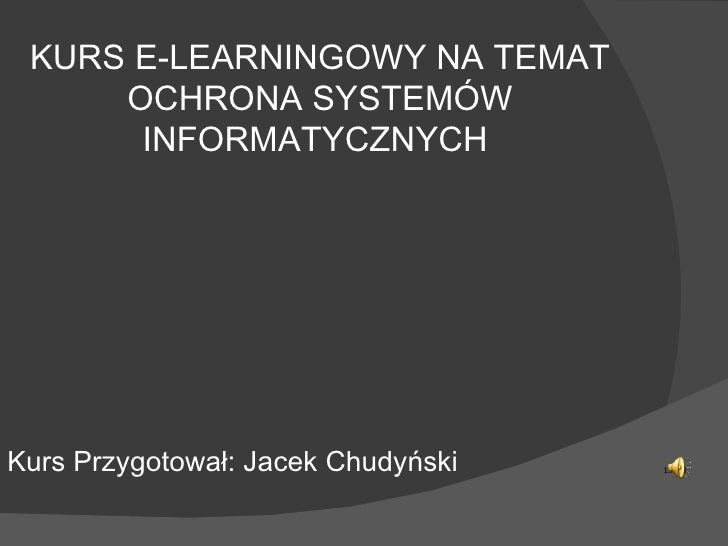KURS E-LEARNINGOWY NA TEMAT OCHRONA SYSTEMÓW INFORMATYCZNYCH  Kurs Przygotował: Jacek Chudyński