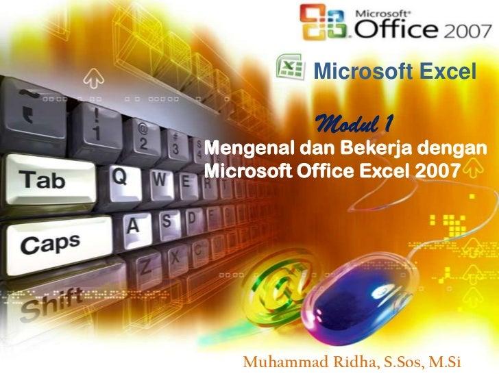 Microsoft Excel            Modul 1Mengenal dan Bekerja denganMicrosoft Office Excel 2007   Muhammad Ridha, S.Sos, M.Si