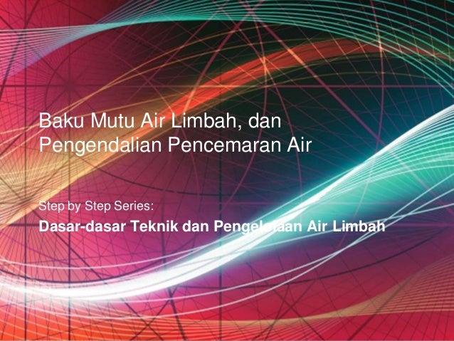 Baku Mutu Air Limbah, danPengendalian Pencemaran AirStep by Step Series:Dasar-dasar Teknik dan Pengelolaan Air Limbah     ...