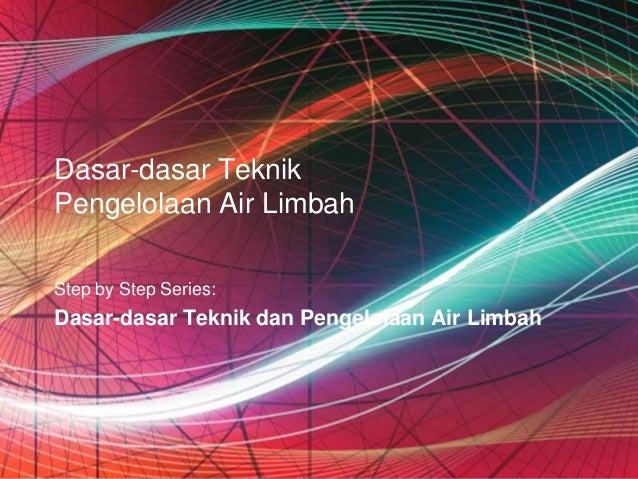 Dasar-dasar TeknikPengelolaan Air LimbahStep by Step Series:Dasar-dasar Teknik dan Pengelolaan Air Limbah                 ...