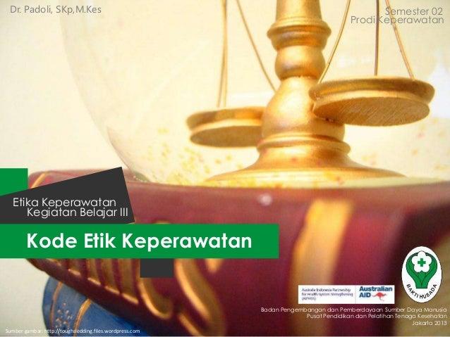 Dr. Padoli, SKp,M.Kes  Semester 02 Prodi Keperawatan  Etika Keperawatan Kegiatan Belajar III  Kode Etik Keperawatan  Badan...