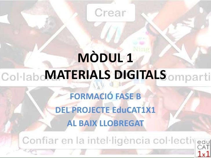 MÒDUL 1 MATERIALS DIGITALS     FORMACIÓ FASE B  DEL PROJECTE EduCAT1X1    AL BAIX LLOBREGAT