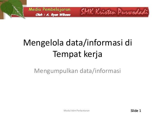 Mengelola data/informasi di Tempat kerja Mengumpulkan data/informasi  Modul Adm Perkantoran  Slide 1