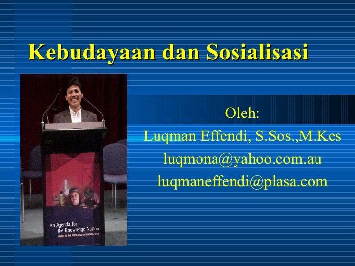 Kebudayaan dan Sosialisasi Oleh: Luqman Effendi, S.Sos.,M.Kes [email_address] [email_address]