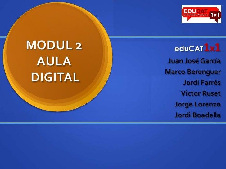 MODUL 2AULA DIGITAL<br />eduCAT1x1<br />Juan José García<br />Marco Berenguer<br />Jordi Farrés<br />Victor Ruset<br />Jor...