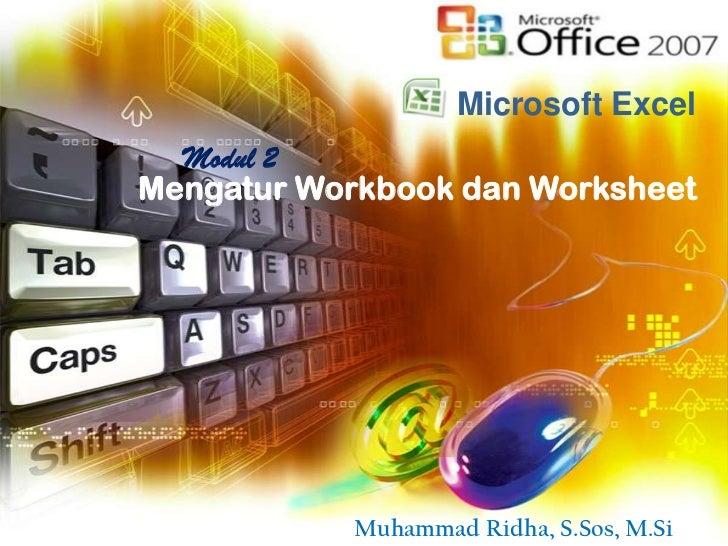 Microsoft Excel  Modul 2Mengatur Workbook dan Worksheet           Muhammad Ridha, S.Sos, M.Si