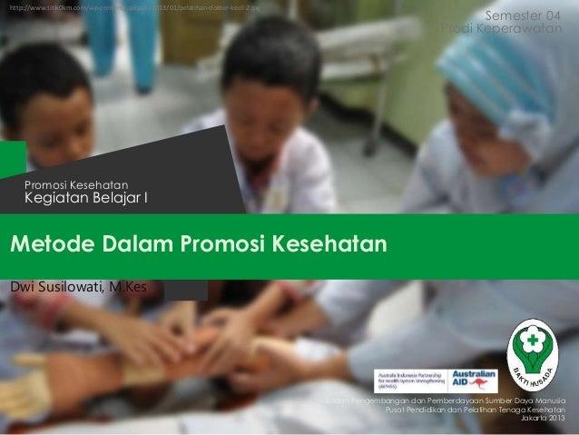 Metode Dalam Promosi Kesehatan Semester 04 Kegiatan Belajar I Promosi Kesehatan Badan Pengembangan dan Pemberdayaan Sumber...