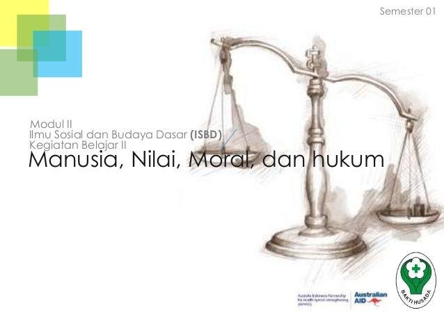 Semester 01  Modul II Ilmu Sosial dan Budaya Dasar (ISBD) Kegiatan Belajar II  Manusia, Nilai, Moral, dan hukum  Badan Pen...