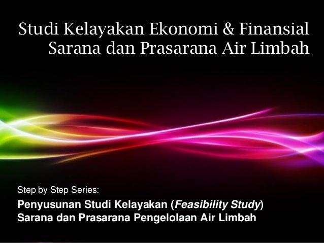 Studi Kelayakan Ekonomi & Finansial   Sarana dan Prasarana Air LimbahStep by Step Series:Penyusunan Studi Kelayakan (Feasi...