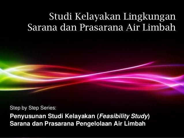 Studi Kelayakan Lingkungan       Sarana dan Prasarana Air LimbahStep by Step Series:Penyusunan Studi Kelayakan (Feasibilit...