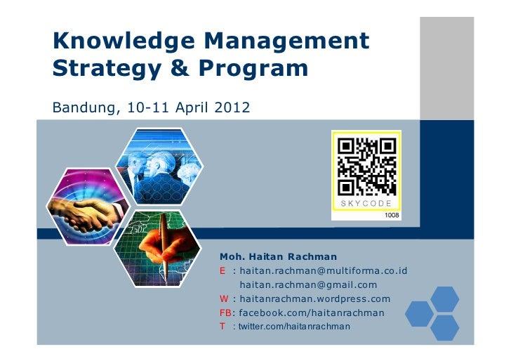 Knowledge ManagementStrategy & ProgramBandung, 10-11 April 2012                     Moh. Haitan Rachman                   ...