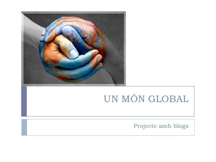 UN MÓN GLOBAL<br />Projecteamb blogs<br />