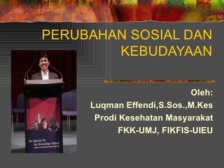 PERUBAHAN SOSIAL DAN KEBUDAYAAN Oleh: Luqman Effendi,S.Sos.,M.Kes Prodi Kesehatan Masyarakat FKK-UMJ, FIKFIS-UIEU