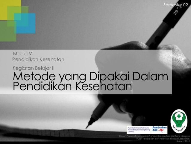 Semester 02  Modul VI Pendidikan Kesehatan Kegiatan Belajar II  Metode yang Dipakai Dalam Pendidikan Kesehatan  Badan Peng...