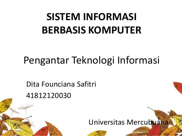 SISTEM INFORMASIBERBASIS KOMPUTERUniversitas MercubuanaPengantar Teknologi InformasiDita Founciana Safitri41812120030