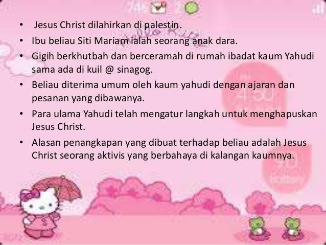 • Jesus Christ dilahirkan di palestin. • Ibu beliau Siti Mariam ialah seorang anak dara. • Gigih berkhutbah dan berceramah...