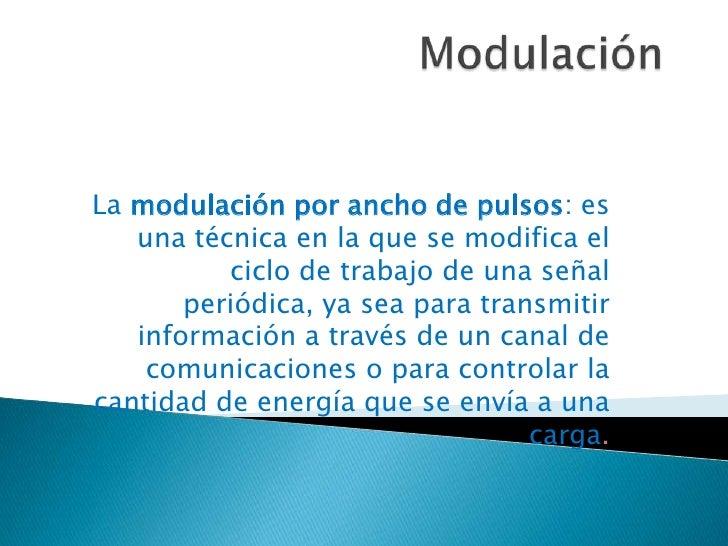 Modulación<br />La modulación por ancho de pulsos: es una técnica en la que se modifica el ciclo de trabajo de una señal p...