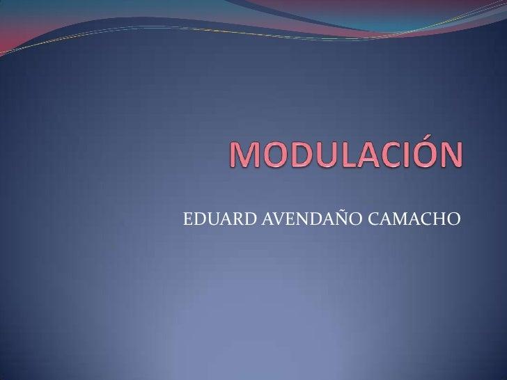 MODULACIÓN<br />EDUARD AVENDAÑO CAMACHO<br />