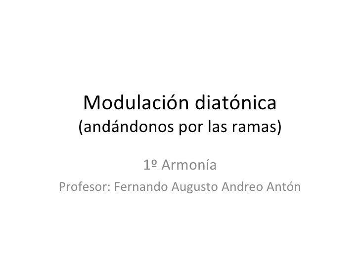 Modulación diatónica (andándonos por las ramas) 1º Armonía Profesor: Fernando Augusto Andreo Antón