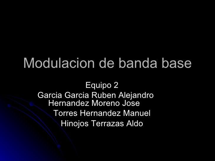 Modulacion de banda base Equipo 2 Garcia Garcia Ruben Alejandro Hernandez Moreno Jose Torres Hernandez Manuel Hinojos Terr...