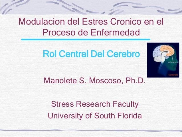 Modulacion del Estres Cronico en el     Proceso de Enfermedad     Rol Central Del Cerebro      Manolete S. Moscoso, Ph.D. ...