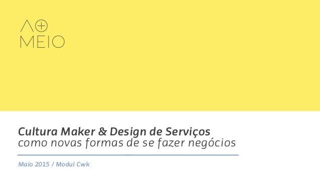 Cultura Maker & Design de Serviços como novas formas de se fazer negócios Maio 2015 / Modul Cwk