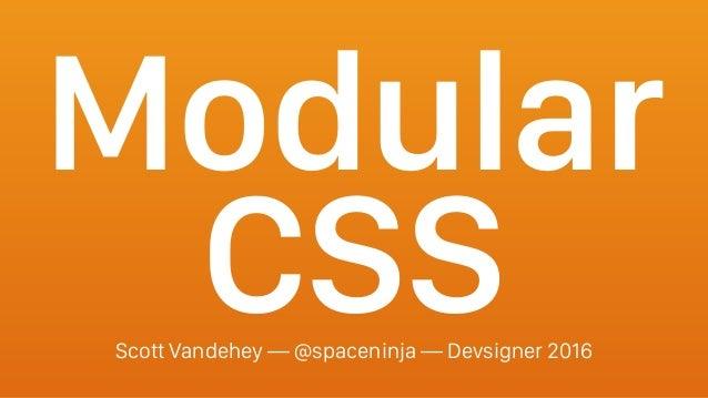 Modular CSSScott Vandehey — @spaceninja — Devsigner 2016