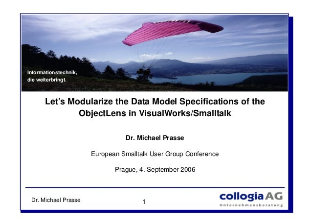 Dr. Michael Prasse 1 Let's Modularize the Data Model Specifications of the ObjectLens in VisualWorks/Smalltalk Dr. Michael...