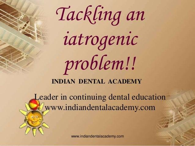 Tackling an iatrogenic problem!! INDIAN DENTAL ACADEMY Leader in continuing dental education www.indiandentalacademy.com w...