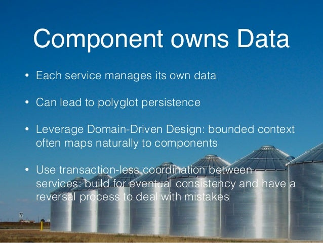 Component owns Data  • Each service manages its own data  • Can lead to polyglot persistence  • Leverage Domain-Driven Des...