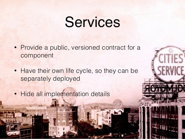 Services  • Provide a public, versioned contract for a  component  • Have their own life cycle, so they can be  separately...