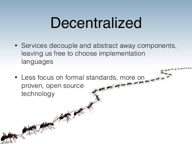 Decentralized  • Services decouple and abstract away components,  leaving us free to choose implementation  languages  • L...