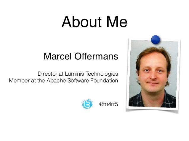 About Me  Marcel Offermans  Director at Luminis Technologies  Member at the Apache Software Foundation  @m4rr5