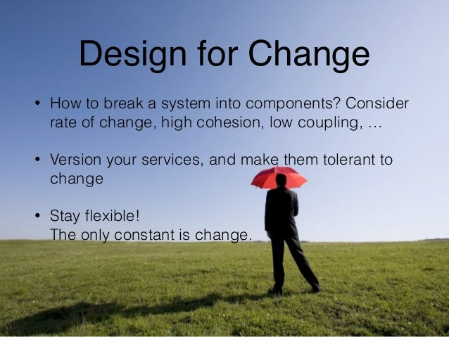 Design for Change  • How to break a system into components? Consider  rate of change, high cohesion, low coupling, …  • Ve...