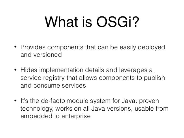 What is OSGi?  • Provides components that can be easily deployed  and versioned  • Hides implementation details and levera...