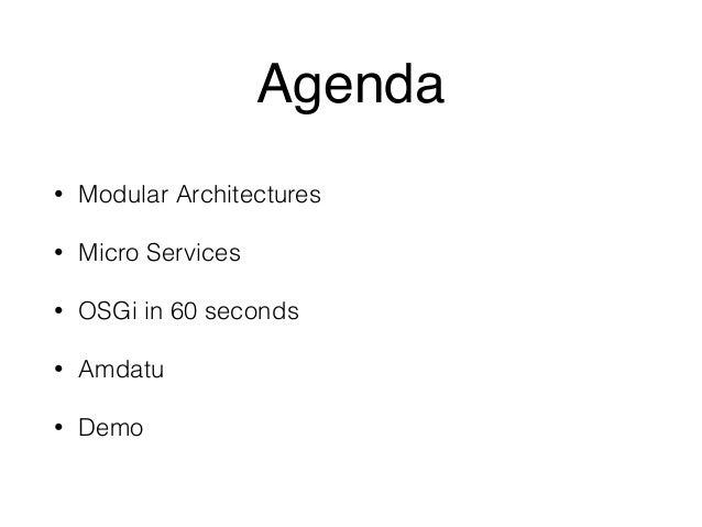 Agenda  • Modular Architectures  • Micro Services  • OSGi in 60 seconds  • Amdatu  • Demo