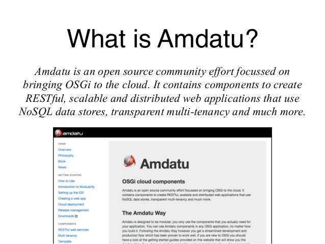 What is Amdatu?  Amdatu is an open source community effort focussed on  bringing OSGi to the cloud. It contains components...