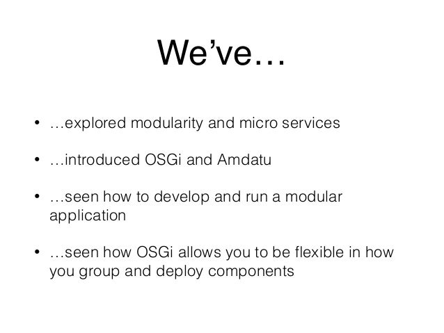 We've…  • …explored modularity and micro services  • …introduced OSGi and Amdatu  • …seen how to develop and run a modular...
