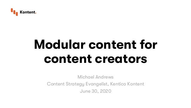 Modular content for content creators Michael Andrews Content Strategy Evangelist, Kentico Kontent June 30, 2020